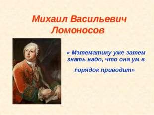 Михаил Васильевич Ломоносов « Математику уже затем знать надо, что она ум в п