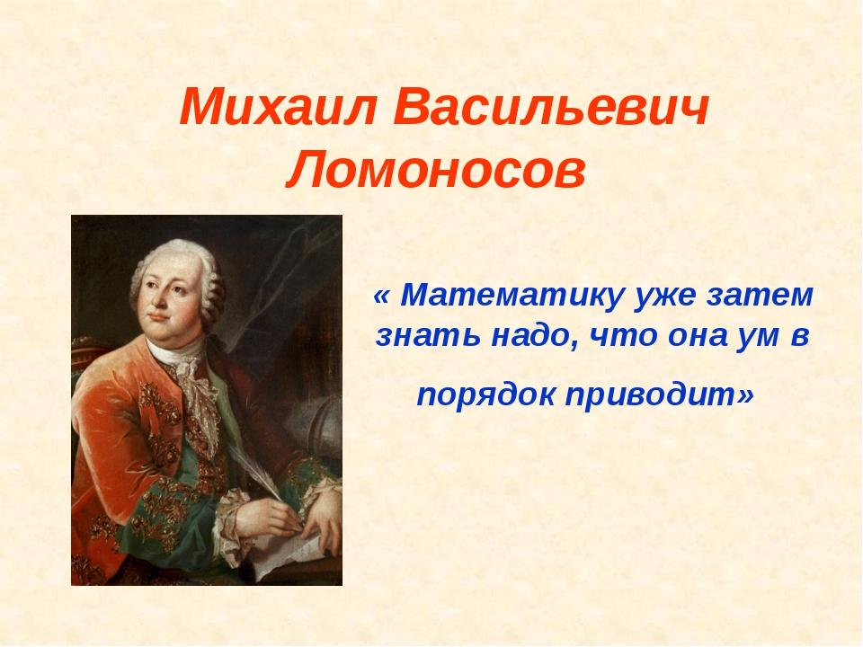 Михаил Васильевич Ломоносов « Математику уже затем знать надо, что она ум в п...