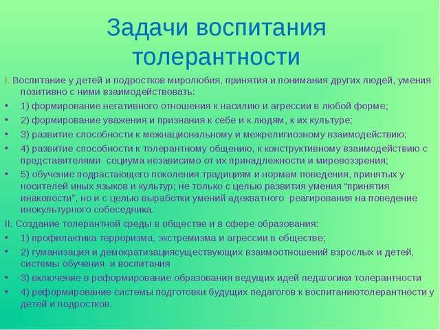 Задачи воспитания толерантности I. Воспитание у детей и подростков миролюбия,...