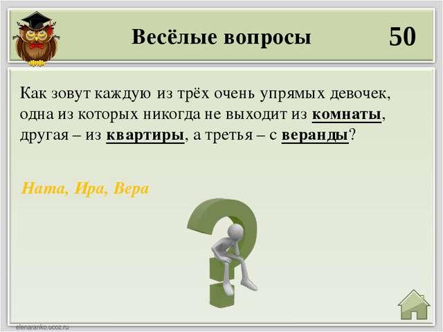 Весёлые вопросы 50 Ната, Ира, Вера Как зовут каждую из трёх очень упрямых дев...