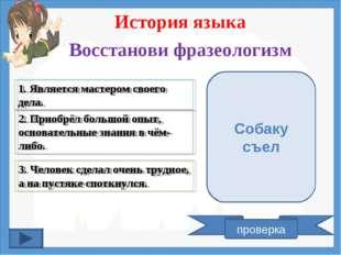 История языка Восстанови фразеологизм 1. Является мастером своего дела. 2. Пр