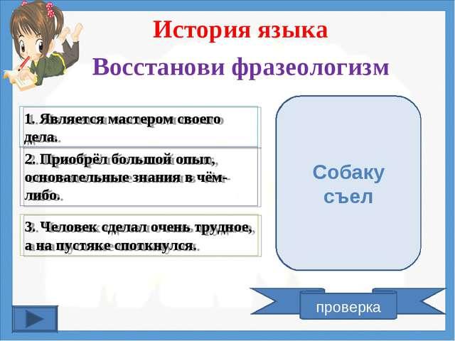 История языка Восстанови фразеологизм 1. Является мастером своего дела. 2. Пр...