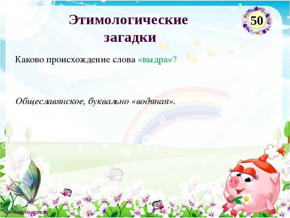 Общеславянское, буквально «водяная». Каково происхождение слова «выдра»? Этим...
