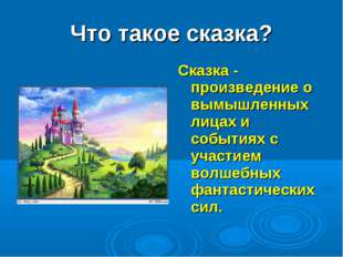Что такое сказка? Сказка - произведение о вымышленных лицах и событиях с учас