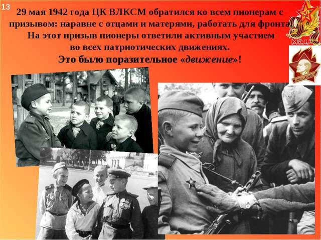 29 мая 1942 года ЦК ВЛКСМ обратился ко всем пионерам с призывом: наравне с о...