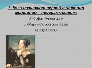 1. Кого называют первой в истории женщиной – программистом: А) Софью Ковалевс