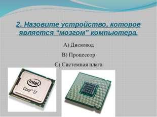 """2. Назовите устройство, которое является """"мозгом"""" компьютера. А) Дисковод B)"""