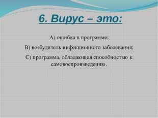6. Вирус – это: А) ошибка в программе; В) возбудитель инфекционного заболева