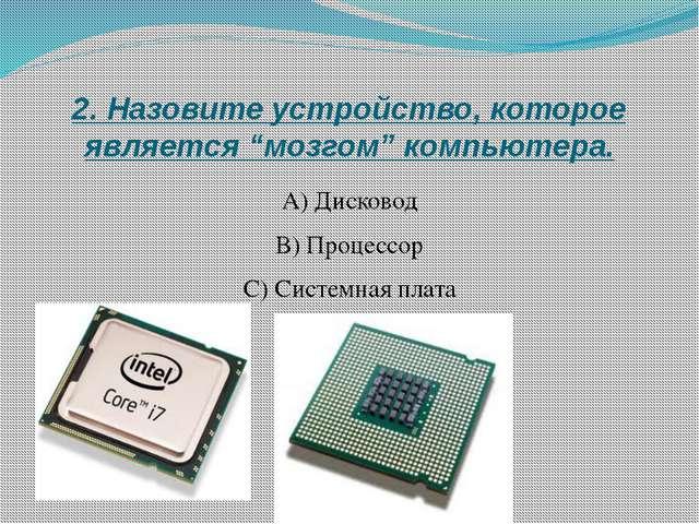 """2. Назовите устройство, которое является """"мозгом"""" компьютера. А) Дисковод B)..."""