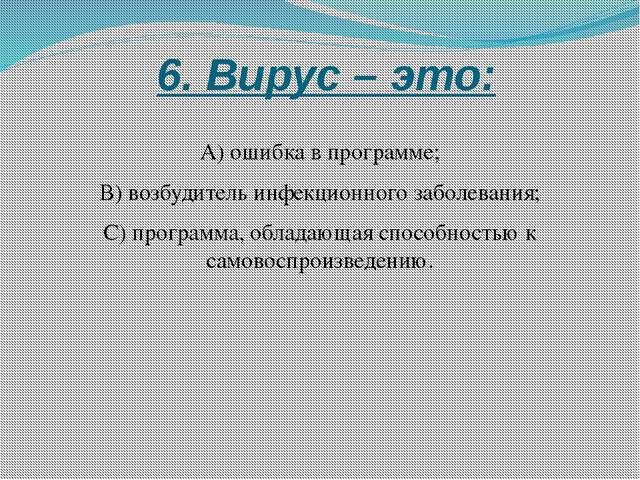 6. Вирус – это: А) ошибка в программе; В) возбудитель инфекционного заболева...