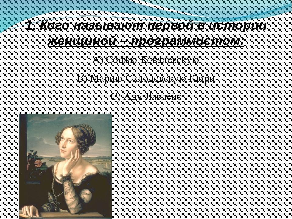 1. Кого называют первой в истории женщиной – программистом: А) Софью Ковалевс...