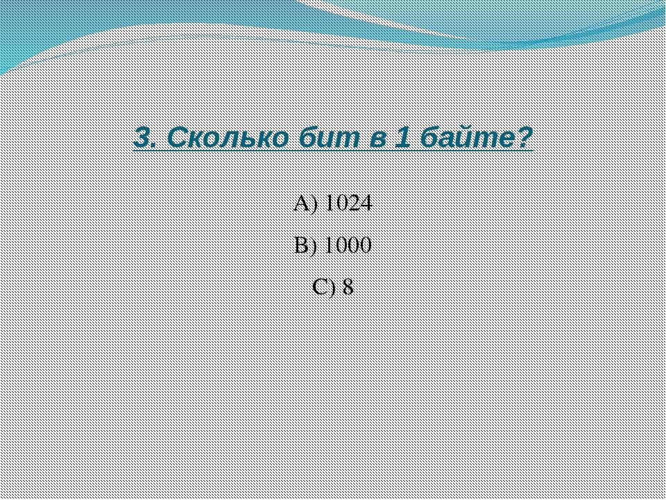 3. Сколько бит в 1 байте? А) 1024 B) 1000 C) 8