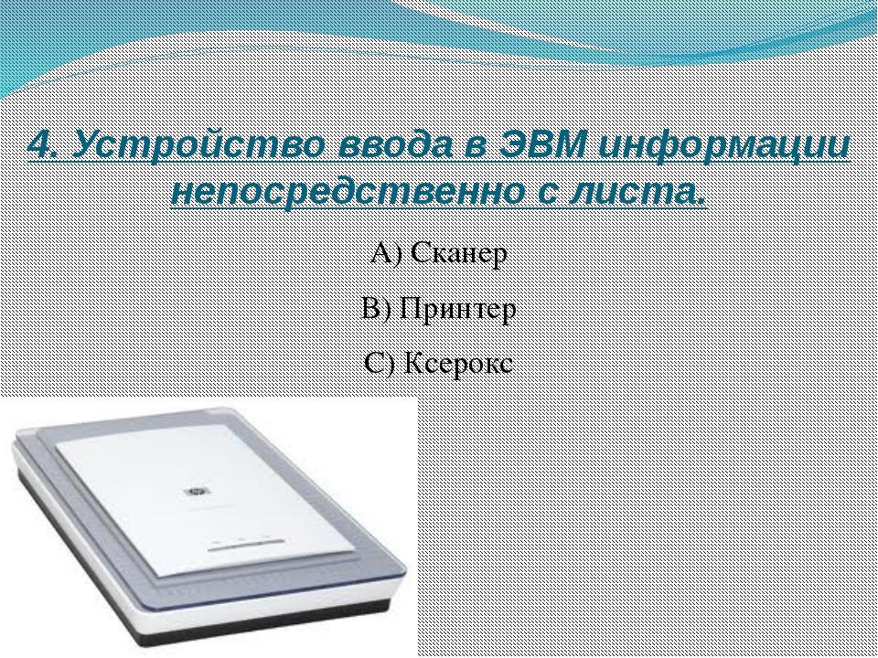 4. Устройство ввода в ЭВМ информации непосредственно с листа. А) Сканер B) Пр...