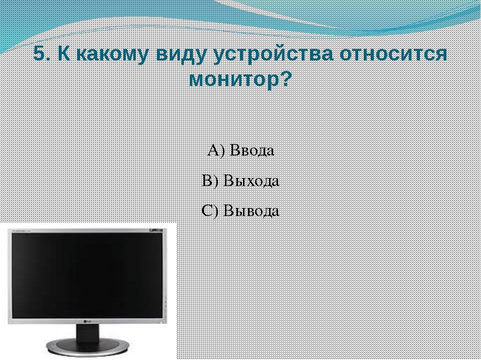 5. К какому виду устройства относится монитор? А) Ввода B) Выхода C) Вывода