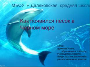МБОУ « Далековская средняя школа» Как появился песок в Черном море Ав