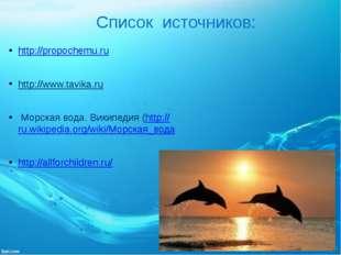 Список источников: http://propochemu.ru http://www.tavika.ru Морская вода. В