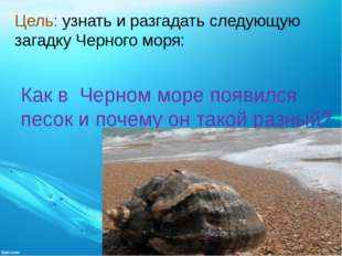 Цель: узнать и разгадать следующую загадку Черного моря: Как в Черном море по
