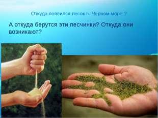 Откуда появился песок в Черном море ? А откуда берутся эти песчинки? Откуда о
