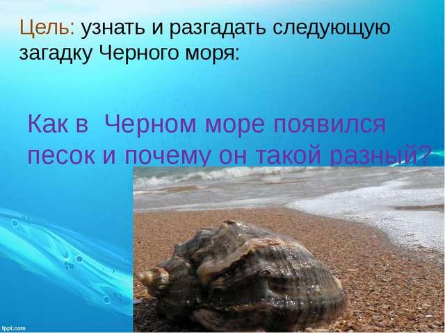 Цель: узнать и разгадать следующую загадку Черного моря: Как в Черном море по...