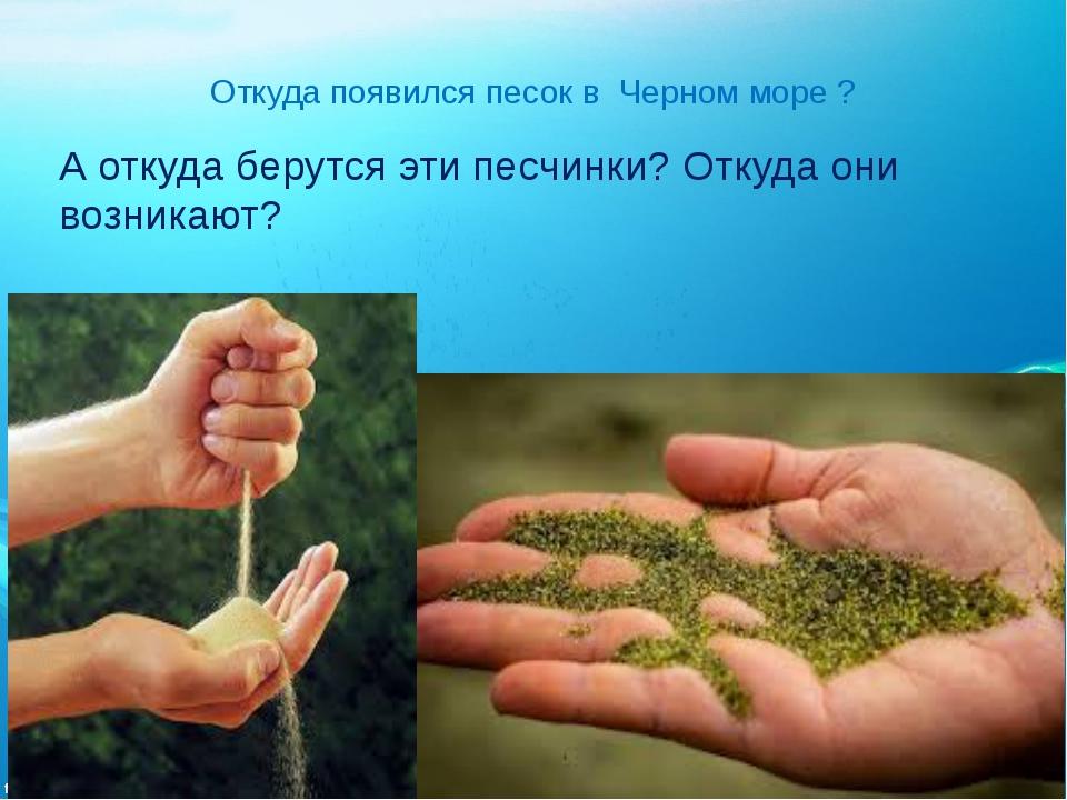 Откуда появился песок в Черном море ? А откуда берутся эти песчинки? Откуда о...