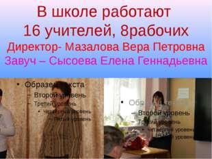 В школе работают 16 учителей, 8рабочих Директор- Мазалова Вера Петровна Завуч