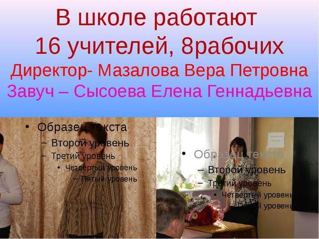 В школе работают 16 учителей, 8рабочих Директор- Мазалова Вера Петровна Завуч...