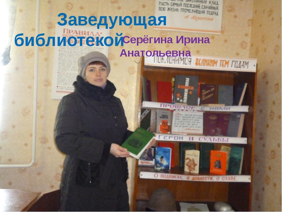 Заведующая библиотекой Серёгина Ирина Анатольевна