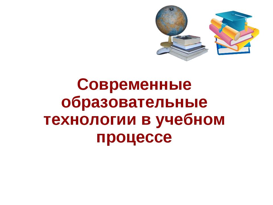 Современные образовательные технологии в учебном процессе