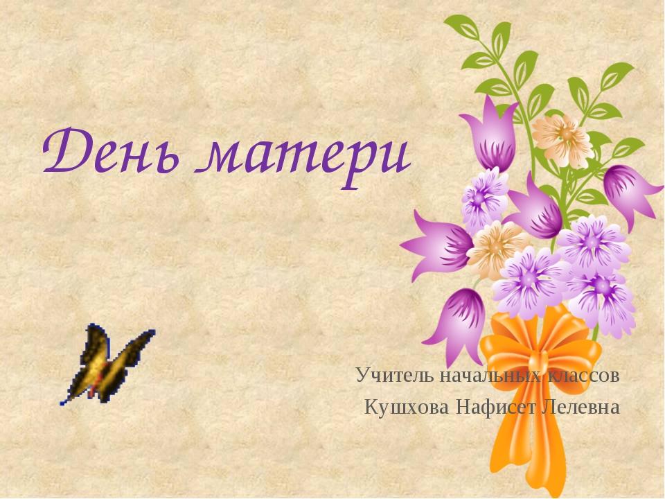 День матери Учитель начальных классов Кушхова Нафисет Лелевна