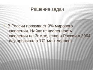 Решение задач В России проживает 3% мирового населения. Найдите численность н