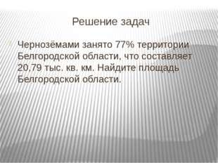 Решение задач Чернозёмами занято 77% территории Белгородской области, что сос