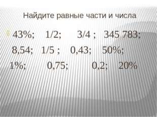 Найдите равные части и числа 43%; 1/2; 3/4 ; 345783; 8,54; 1/5 ; 0,43; 50%;