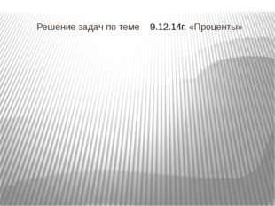 Решение задач по теме 9.12.14г. «Проценты»
