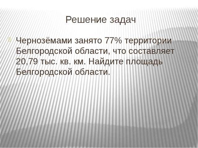Решение задач Чернозёмами занято 77% территории Белгородской области, что сос...