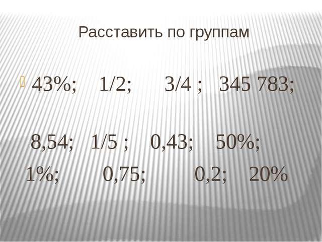 Расставить по группам 43%; 1/2; 3/4 ; 345783; 8,54; 1/5 ; 0,43; 50%; 1%; 0,7...