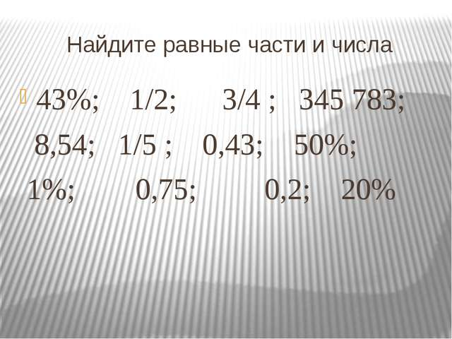 Найдите равные части и числа 43%; 1/2; 3/4 ; 345783; 8,54; 1/5 ; 0,43; 50%;...