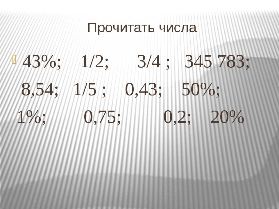 Прочитать числа 43%; 1/2; 3/4 ; 345783; 8,54; 1/5 ; 0,43; 50%; 1%; 0,75; 0,2...