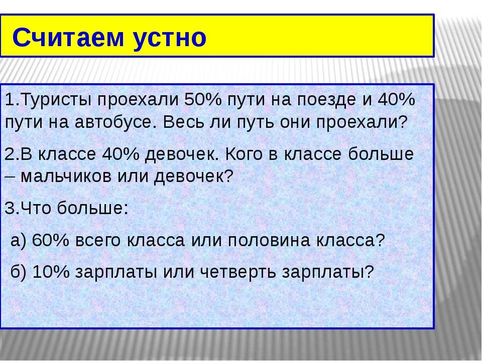 Считаем устно 1.Туристы проехали 50% пути на поезде и 40% пути на автобусе....