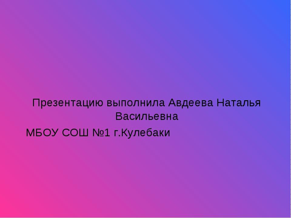 Презентацию выполнила Авдеева Наталья Васильевна МБОУ СОШ №1 г.Кулебаки