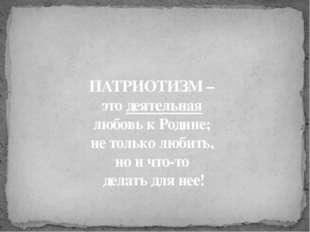 ПАТРИОТИЗМ – это деятельная любовь к Родине; не только любить, но и что-то д