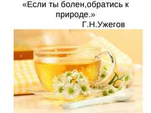 «Если ты болен,обратись к природе.» Г.Н.Ужегов