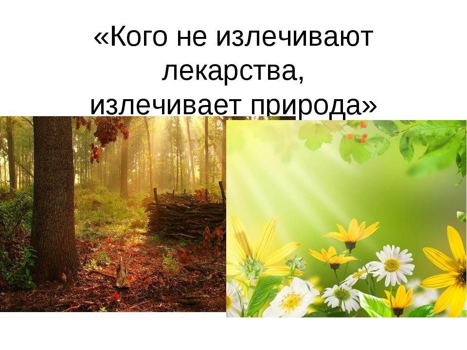 «Кого не излечивают лекарства, излечивает природа»