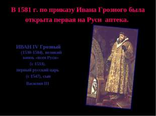 В 1581 г. по приказу Ивана Грозного была открыта первая на Руси аптека. ИВАН