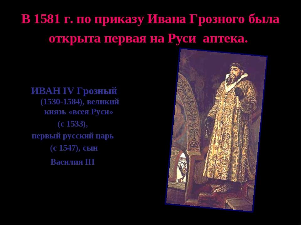 В 1581 г. по приказу Ивана Грозного была открыта первая на Руси аптека. ИВАН...