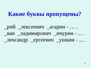 * Какие буквы пропущены? _рий _лексеевич _агарин - … . _ван _ладимирович _ичу