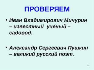 * ПРОВЕРЯЕМ Иван Владимирович Мичурин – известный учёный – садовод. Александр