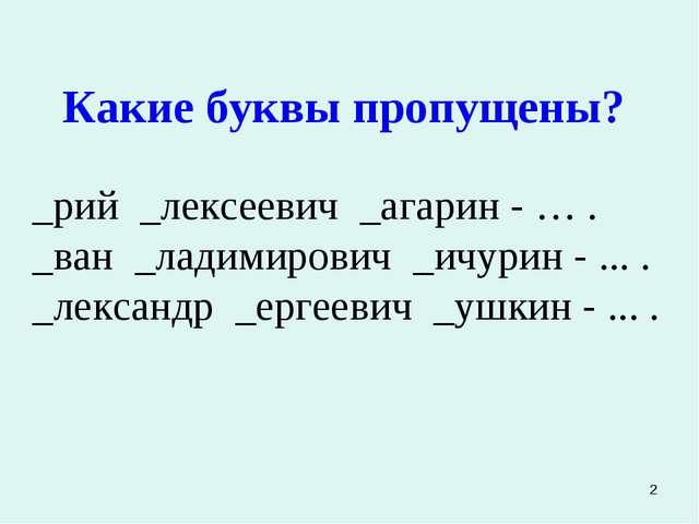 * Какие буквы пропущены? _рий _лексеевич _агарин - … . _ван _ладимирович _ичу...