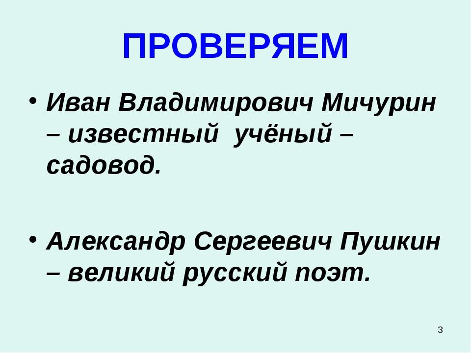 * ПРОВЕРЯЕМ Иван Владимирович Мичурин – известный учёный – садовод. Александр...