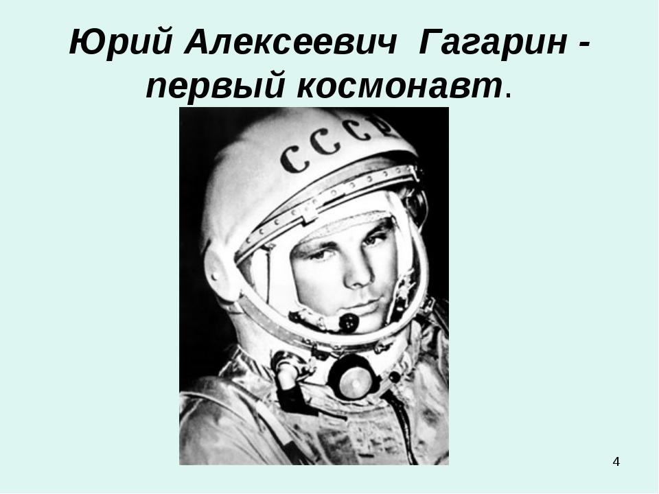 * Юрий Алексеевич Гагарин - первый космонавт.