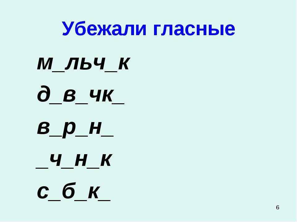 * Убежали гласные м_льч_к д_в_чк_ в_р_н_ _ч_н_к с_б_к_